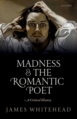 Madness and the Romantic Poet: A Critical History - Whitehead, James
