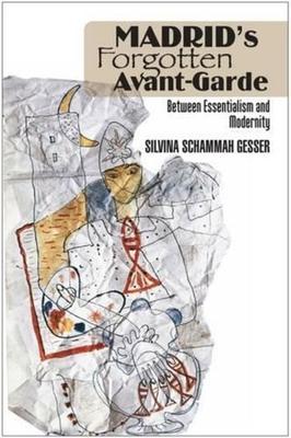 Madrid's Forgotten Avant-Garde: Between Essentialism and Modernity - Gesser, Silvina Schammah