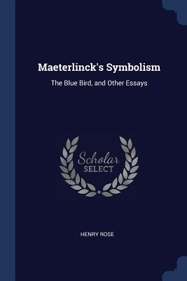 Maeterlinck's Symbolism: The Blue Bird, and Other Essays - Rose, Henry