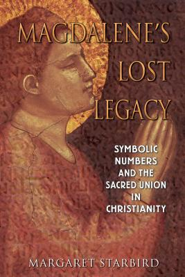 Magdalene's Lost Legacy: Symbolic Numbers and the Sacred Union in Christianity - Starbird, Margaret