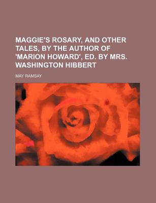 Maggie's Rosary, and Other Tales, by the Author of 'Marion Howard', Ed. by Mrs. Washington Hibbert - Ramsay, May