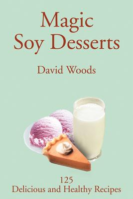 Magic Soy Desserts: 125 Delicious and Healthy Recipes - Woods, David, Professor