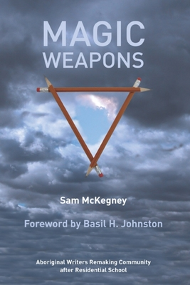 Magic Weapons: Aboriginal Writers Remaking Community After Residential Schools - McKegney, Sam