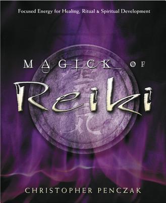 Magick of Reiki: Focused Energy for Healing, Ritual, & Spiritual Development - Penczak, Christopher
