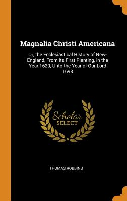 Magnalia Christi Americana: Or, the Ecclesiastical History of New-England, from Its First Planting, in the Year 1620, Unto the Year of Our Lord 1698 - Robbins, Thomas