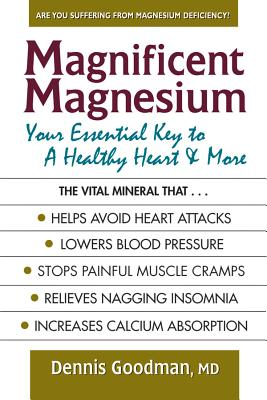 Magnificent Magnesium: Your Essential Key to a Healthy Heart & More - Goodman, Dennis, MD