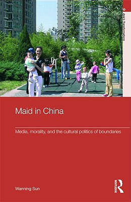 Maid in China: Media, Morality, and the Cultural Politics of Boundaries - Sun Wanning