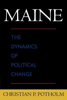 Maine: The Dynamics of Political Change - Potholm, Christian P