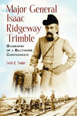 Major General Isaac Ridgeway Trimble: Biography of a Baltimore Confederate - Tucker, Leslie R