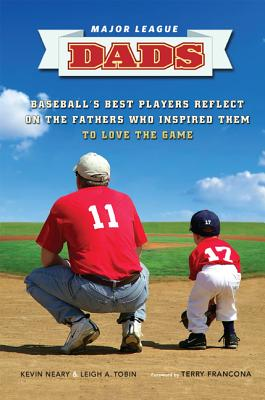 Major League Dads: Baseball's Best Players Reflect on the Fathers Who Inspired Them to Love the Game - Neary, Kevin, and Tobin, Leigh, and Francona, Terry (Foreword by)