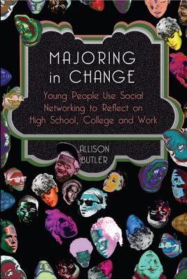 Majoring in Change: Young People Use Social Networking to Reflect on High School, College and Work - Butler, Allison