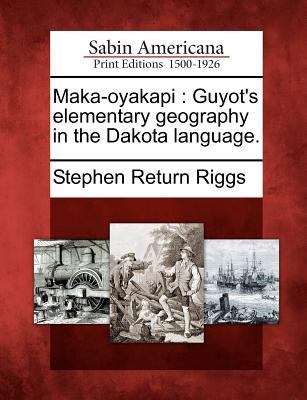 Maka-Oyakapi: Guyot's Elementary Geography in the Dakota Language. - Riggs, Stephen Return