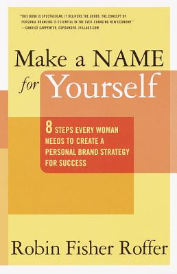 Make a Name for Yourself: Eight Steps Every Woman Needs to Create a Personal Brand Strategy for Success - Roffer, Robin Fisher