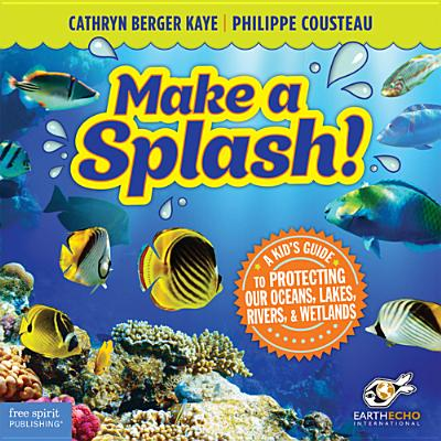 Make a Splash!: A Kid's Guide to Protecting Our Oceans, Lakes, Rivers, & Wetlands - Kaye, Cathryn Berger, M.A., and Cousteau, Philippe, and EarthEcho International