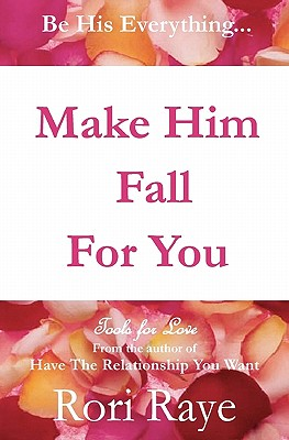 Make Him Fall for You: Tools for Love by Rori Raye - Raye, Rori