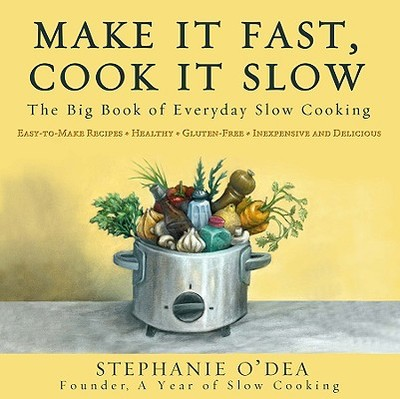 Make It Fast, Cook It Slow: The Big Book of Everyday Slow Cooking - O'Dea, Stephanie
