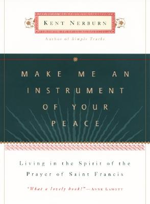 Make Me an Instrument of Your Peace: Living in the Spirit of the Prayer of St. Francis - Nerburn, Kent, Ph.D.