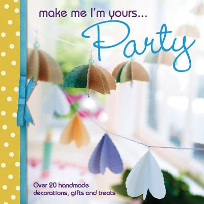 Make Me I'm Yours...Party: Over 20 Handmade Decorations, Gifts and Treats - Various, and David & Charles Editors, Various Contributors