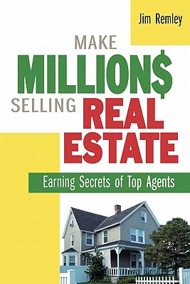 Make Millions Selling Real Estate: Earning Secrets of Top Agents - Remley, Jim