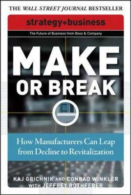 Make or Break: How Manufacturers Can Leap from Decline to Revitalization - Grichnik, Kaj, and Winkler, Conrad, and Rothfeder, Jeffrey