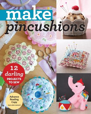 Make Pincushions: 12 Darling Projects to Sew -
