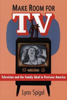 Make Room for TV: Television and the Family Ideal in Postwar America - Spigel, Lynn, Professor