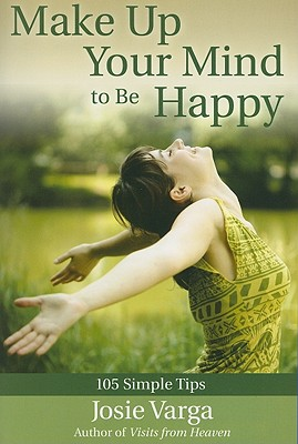 Make Up Your Mind to Be Happy: 105 Simple Tips - Varga, Josie
