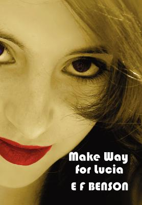 Make Way for Lucia - The Complete Mapp & Lucia - Queen Lucia, Miss Mapp Including 'The Male Impersonator', Lucia in London, Mapp and Lucia, Lucia's Progress (also Known as The Worshipful Lucia), & Trouble for Lucia - Benson, E F