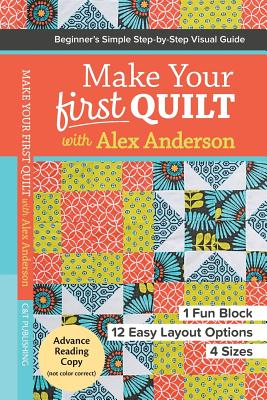 Make Your First Quilt with Alex Anderson: Beginner's Simple Step-by-Step Visual Guide * 1 Fun Block, 12 Easy Layout Options, 4 Sizes - Anderson, Alex