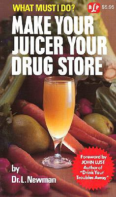 Make Your Juicer Your Drug Store: What Must I Do? - Newman, Laura, M.a