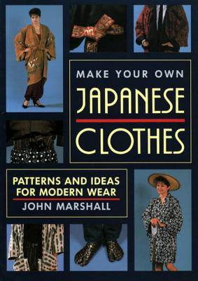 Make Your Own Japanese Clothes: Patterns and Ideas for Modern Wear - Marshall, John
