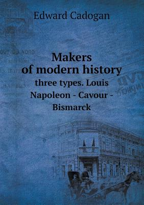 Makers of Modern History Three Types. Louis Napoleon - Cavour - Bismarck - Cadogan, Edward