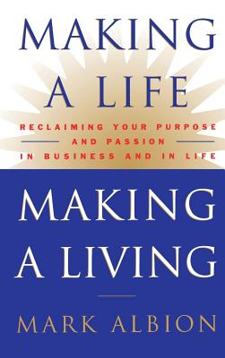 Making a Life, Making a Living(r): Reclaiming Your Purpose and Passion in Business and in Life - Albion, Mark