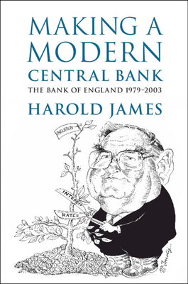 Making a Modern Central Bank: The Bank of England 1979-2003 - James, Harold