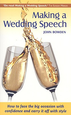 Making a Wedding Speech: How to Face the Big Occasion with Confidence and Carry It Off with Style - Bowden, John