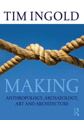 Making: Anthropology, Archaeology, Art and Architecture - Ingold, Tim