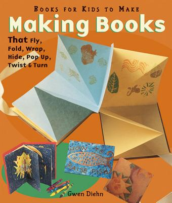 Making Books That Fly, Fold, Wrap, Hide, Pop Up, Twist, & Turn: Books for Kids to Make - Diehn, Gwen