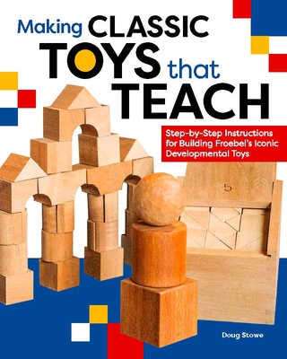 Making Classic Toys That Teach: Step-By-Step Instructions for Building Froebel's Iconic Developmental Toys - Stowe, Doug