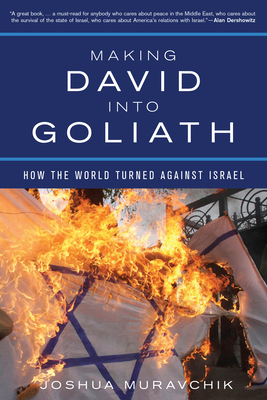 Making David Into Goliath: How the World Turned Against Israel - Muravchik, Joshua