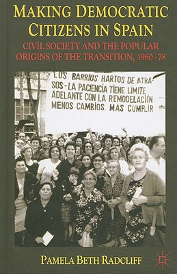Making Democratic Citizens in Spain: Civil Society and the Popular Origins of the Transition, 1960-78 - Radcliff, P.