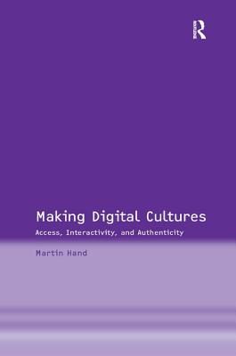 Making Digital Cultures: Access, Interactivity, and Authenticity - Hand, Martin