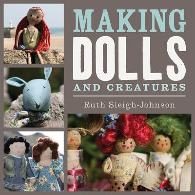 Making Dolls and Creatures - Sleigh-Johnson, Ruth