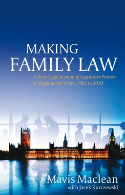 Making Family Law: A Socio Legal Account of Legislative Process in England and Wales, 1985 to 2010 - Maclean, Mavis, and Kurczewski, Jacek