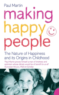 Making Happy People: The Nature of Happiness and its Origins in Childhood - Martin, Paul R.