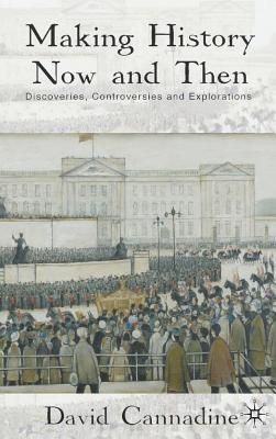 Making History Now and Then: Discoveries, Controversies and Explorations - Cannadine, D