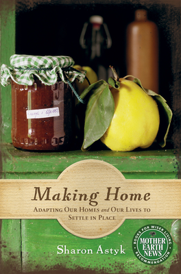Making Home: Adapting Our Homes and Our Lives to Settle in Place - Astyk, Sharon