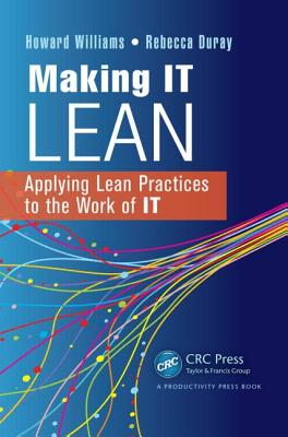 Making It Lean: Applying Lean Practices to the Work of IT - Williams, Howard, and Duray, Rebecca