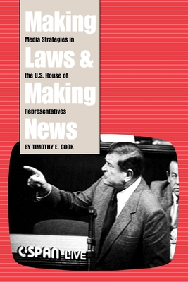 Making Laws and Making News: Media Strategies in the U.S. House of Representatives - Cook, Timothy