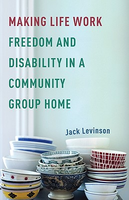 Making Life Work: Freedom and Disability in a Community Group Home - Levinson, Jack