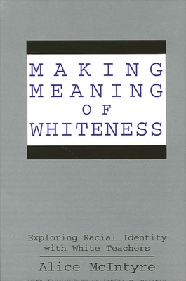 Making Meaning of Whiteness: Exploring Racial Identity with White Teachers - McIntyre, Alice, and Sleeter, Christine E (Foreword by)